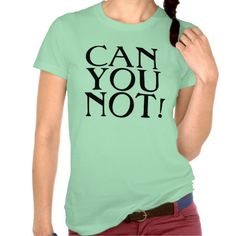 Can You Not! T-Shirts for funny annoyed teen girl or women.