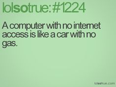 A computer with no internet access is like a car with no gas.