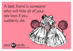 A best friend is someonewho will hide all of your sex toys if you suddenly die.