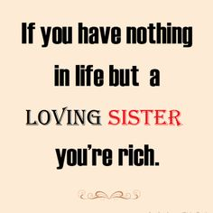If you have nothing in life but a loving sister you're rich.