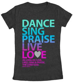 "Dance! Sing! Praise! Live! Love! Give all the glory to God! ""As long as I live, I will sing and praise you, the LORD God."" - Psalm 104:33"