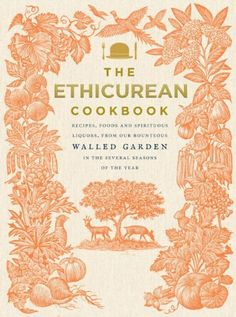 The Ethicurean Cookbook: Recipes, foods and spirituous liquors, from our bounteous walled garden in the several seasons of the year: Amazon....