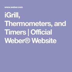 iGrill, Thermometers, and Timers | Official Weber® Website