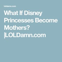 What If Disney Princesses Become Mothers? |LOLDamn.com