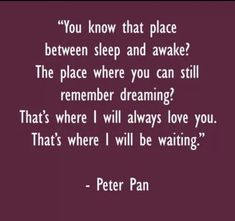 """I love this! J. M. Barrie - Peter Pan, """"You know that place between sleep and awake? That place where you can still remember dreaming? That's where I will be waiting."""""""