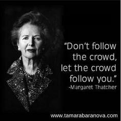 Don't follow the crowd, let the crowd follow you. http://tamarabaranova.com