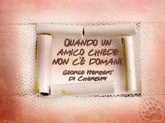 """Poche semplici parole: facile no?  """"Quando un amico chiede non c'è domani.""""  George Herbert di Cherbury  #amici, #amicizia, #italiano, #GeorgeHerbertdeCherbury,"""