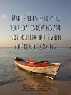 Make sure everyone is rowing...Try to always be kind, but don't be dumb and look the other way when you are afraid to confront someone sabotaging your life. Just be honest about what you feel and speak your mind kindly.