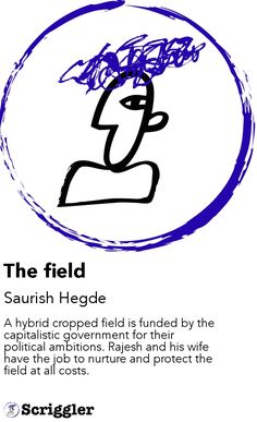 The field by Saurish Hegde https://scriggler.com/detailPost/story/113160 A hybrid cropped field is funded by the capitalistic government for their political ambitions. Rajesh and his wife have the job to nurture and protect the field at all costs.