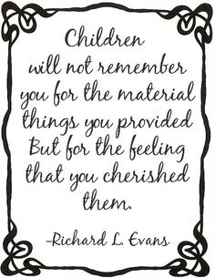 Children will not remember you for the material things you provided.....But for the feeling that you cherished them.