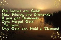 Old friends are gold! New friends are Diamonds! If you get Diamonds don't forget gold because only gold can hold a Diamond. Today Quotes, Daily Quotes, New Friendship Quotes, Friendship Messages, Old Friend Quotes, Friend Sayings, Unknown Picture, Missing Someone Quotes, Diamond Quotes