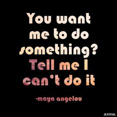 """""""You want me to do something? Tell me I can't do it."""" Maya Angelou."""