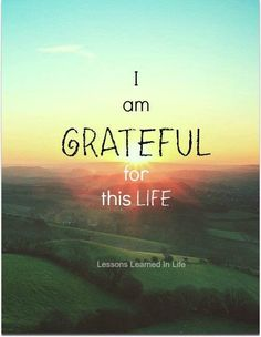 I am grateful for this life