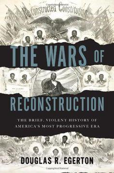 The Wars of Reconstruction: The Brief, Violent History of America's Most Progressive Era by Douglas R. Egerton