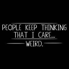 PEOPLE KEEP THINKING THAT I CARE....WEIRD.