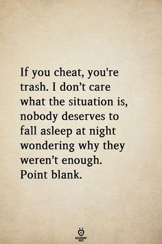 If you cheat, you're trash. If you cheat, you're trash. I don't care what the situation is, nobody deserves to fall asleep at night wondering why they weren't enough. Betrayal Quotes, Heartbroken Quotes, Wisdom Quotes, Life Quotes, Morals Quotes, Quotes Quotes, Emotional Cheating Quotes, Quotes About Cheating, Being Cheated On Quotes