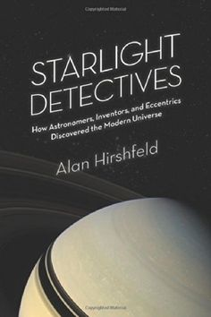 Starlight Detectives: How Astronomers, Inventors, and Eccentrics Discovered the Modern Universe by Alan Hirshfeld Walter Library  QB32 .H57 2014