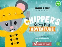 Chipper's Rainy Day Adventure  Chipper is a little playful mouse with a big imagination who wants to invite you on his adventure! YOU get to decide how Chipper creates his fort, plays hide and seek, and so much more!  Use your imagination and watch as object magically come to life at the touch of a finger. Discover surprises as you interact with Chipper. Grab your imaginary umbrella and let's go play!