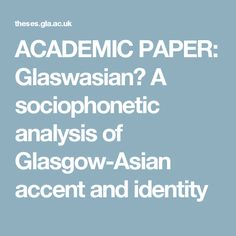 ACADEMIC PAPER: Glaswasian? A sociophonetic analysis of Glasgow-Asian accent and identity