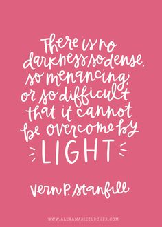 There is no darkness so dense, so menacing, or so difficult, that it cannot be overcome by light.