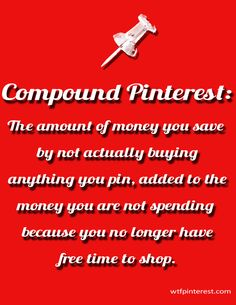 Compound Pinterest:  The amount of money you save by not actually buying anything you pin, added to the money you are not spending because you no longer have free time to shop. (by WTFPinterest.com)
