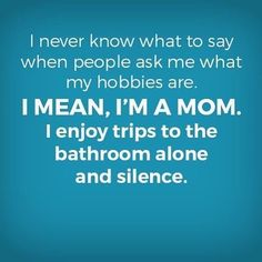 And neither is happening even though my children are getting older. They still need me exactly when I walk into the bathroom and they are noisy as hell.