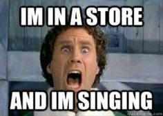 "ELF ""I'm in a store and I'm singing"", hahaha! One of my favorite parts of that movie"