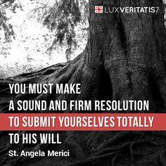 """""""Oleh karena itu, engkau harus membuat ketetapan yang kuat dan teguh untuk menyerahkan dirimu secara total kepada kehendak-Nya, dan dengan iman yang hidup dan mantap, untuk menerima dari-Nya apa yang harus engkau lakukan demi kasih akan Dia. Dan dalam hal ini (apapun yang terjadi), untuk bertahan dengan keteguhan hingga akhir."""" (Sta. Angela Merici, pendiri Ordo St. Ursula)"""