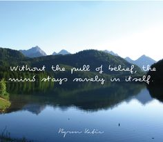 Without the pull of belief, the mind stays sanely in itself.  —Byron Katie