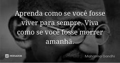 Aprenda como se você fosse viver para sempre. Viva como se você fosse morrer amanhã.... Frase de Mahatma Gandhi.