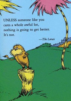 """""""UNLESS someone  like you cares a whole awful lot, nothing is going to get better. It's not."""" --Dr. Suess' The Lorax"""