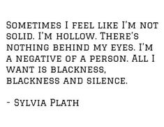 Sometimes I feel like I'm not solid. I'm a negative of a person. All I want is blackness, blackness and silence. Poem Quotes, Lyric Quotes, Words Quotes, Great Quotes, Wise Words, Quotes To Live By, Sayings, Pretty Words, Beautiful Words