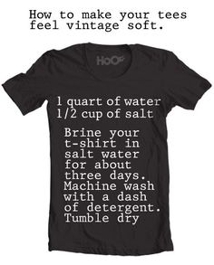 """How to make scratchy t shirts feel soft and lovely (Looking forward to trying this - I have a ton of free t shirts I've received/won and would like to wear but they are super uncomfortable)  To add """"stonewashed"""" look, add some bleach to the wash, and maybe rub it with pumice stone/sandpaper/wash with rocks."""