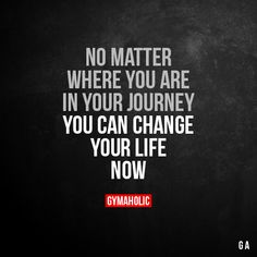 No Matter Where You Are In Your Journey You can change your life now. More motivation: https://www.gymaholic.co #fitness #gymaholic #motivation