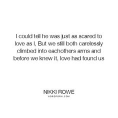 Soulmate And Love Quotes: Nikki Rowe  I could tell he was just as scared to love as I But we still both