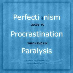 Perfectionism leads to procrastination which ends in paralysis