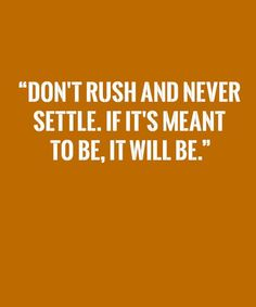 Don't Rush and Never Settle