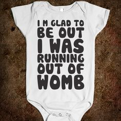 Glad To Be Out I Was Running Out Of Womb---Is, unfortunately, appropriate for one of my (teen) best friends.