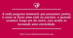 A cada pequeno momento que passamos juntos, é como se fosse uma vida no paraíso, e quando estamos longe um do outro, isso acaba se tornando uma eternidade. http://www.lindasfrasesdeamor.org/frases/amor/eterno