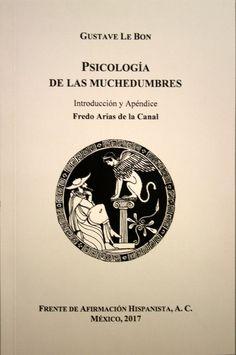 Psicología de las muchedumbres / Gustave Le Bon ; introducción y apéndice  Fredo Arias de la Canal.. -- México : Frente de Afirmación Hispanista, 2017.
