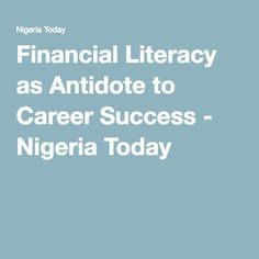 Financial Literacy as Antidote to Career Success - Nigeria Today