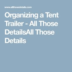 Organizing a Tent Trailer - All Those DetailsAll Those Details