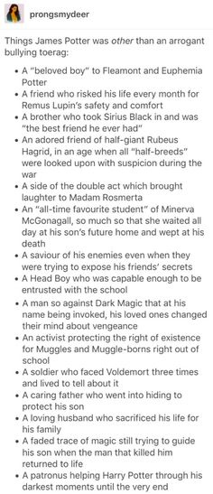 I'm so glad that someone said it , James Potter was not just a bully he had many layers just like every other character in harry potter !!!!