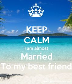 KEEP CALM I am almost Married To my best friend