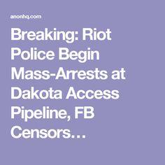 Breaking: Riot Police Begin Mass-Arrests at Dakota Access Pipeline, FB Censors…