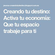 Creando tu destino: Activa tu economía: Que tu espacio trabaje para ti