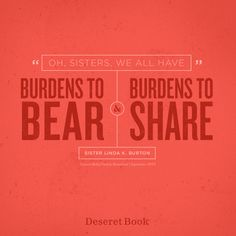 """Oh sisters, we all have burdens to bear and burdens to share."" - Sister Linda K. Burton #reliefsociety #ldsconf #lds"