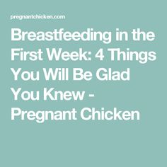 Breastfeeding in the First Week: 4 Things You Will Be Glad You Knew - Pregnant Chicken