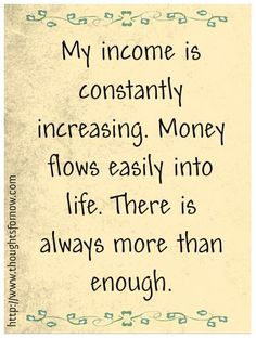 my income is constantly increasing. Money flows easily into life. There is always more than enough.