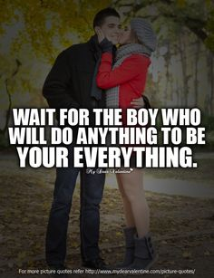 Wait for the boy who will do anything to be your everything.